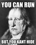 Hegel you can run but you Kant hide
